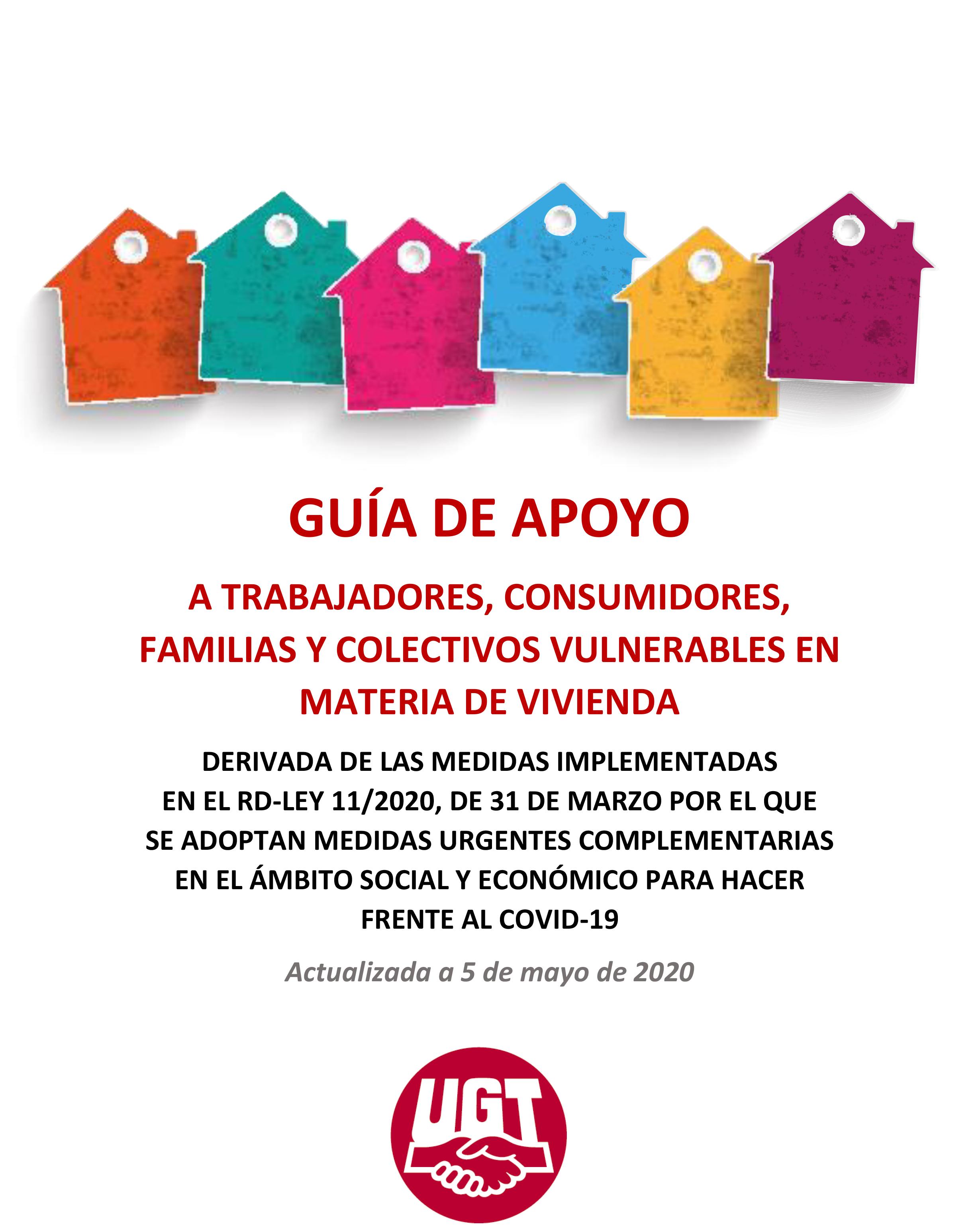 ACTUALIZADA A DIA 5 DE MAYO - GUÍA DE APOYO A TRABAJADORES, CONSUMIDORES, FAMILIAS Y COLECTIVOS VULNERABLES EN MATERIA DE VIVIENDA DERIVADA DE LAS MEDIDAS IMPLEMENTADAS EN EL RD-LEY 11/2020, DE 31 DE MARZO POR EL QUE SE ADOPTAN MEDIDAS URGENTES COMPLEMENTARIAS EN EL ÁMBITO SOCIAL Y ECONÓMICO PARA HACER FRENTE AL COVID-19